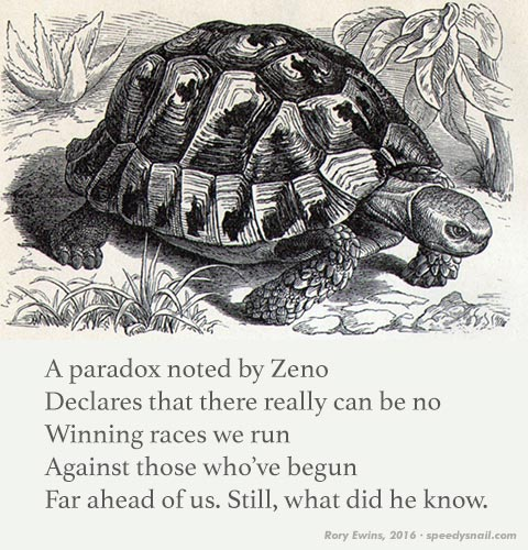 A paradox noted by Zeno \ Declares that there really can be no \ Winning races we run \ Against those who've begun \ Far ahead of us. Still, what did he know.