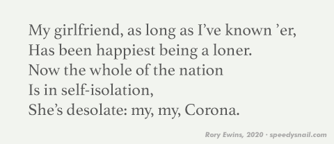 My girlfriend, as long as I've known 'er, / Has been happiest being a loner. / Now the whole of the nation / Is in self-isolation, / She's desolate: my, my, Corona.