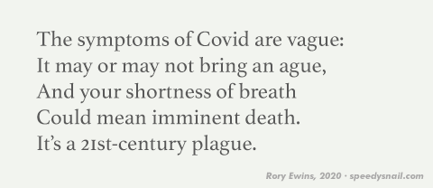 The symptoms of Covid are vague: / It may or may not bring an ague, / And your shortness of breath / Could mean imminent death. / It's a 21st-century plague.